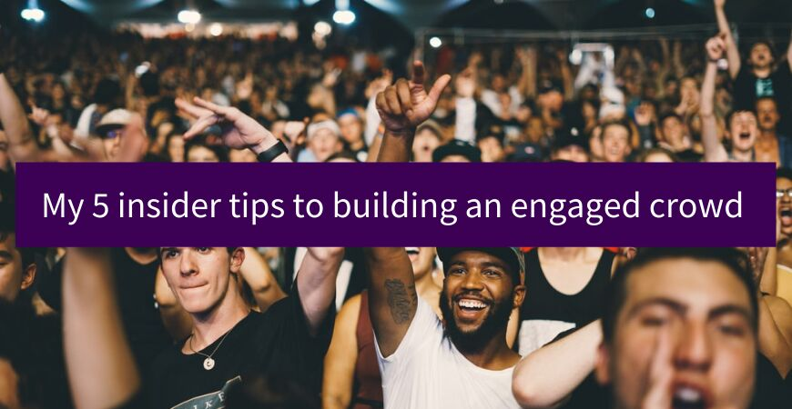 My 5 insider tips to building an engaged crowd
